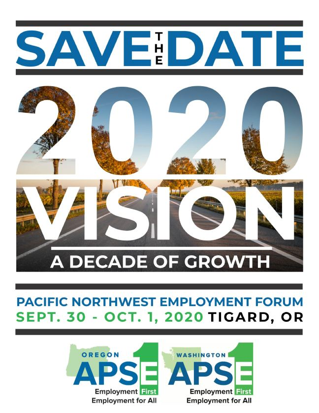 Save the Date: 2020 Vision, a decade of growth. Pacific Northwest Employment Forum. Sept. 30 - Oct. 1, 2020. Tigard, OR. Two Logos: Washington APSE and Oregon APSE- both say Employment First, Employment for All
