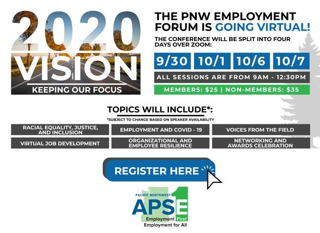 2020 Vision: Keeping Our Focus. The PNW Employment Forum is going virtual. The conference will be split into four days over zoom. September 30th, October 1st, October 6th, October 7th. All Sessions are form 9am - 12:30pm. Members: $25/ Non-members: $35. Topics will Include* * subject to change based on speaker availability: Racial Equality, Justice, and inclusion. Employment and COVID-19, Voices from the field, Virtual Job development, Organizational and employee resilience, networking and awards celebration. Register here button. Click image to link to registration page. Brought to you by Pacific Northwest APSE: Employment First, Employment for all