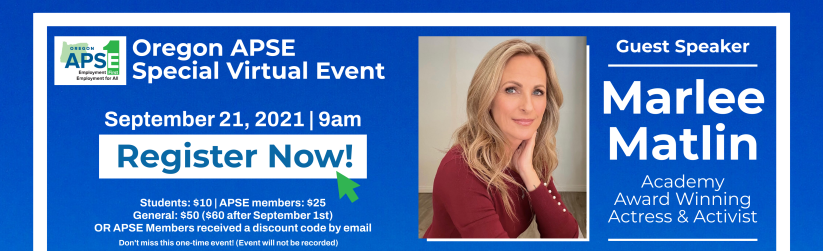 Oregon APSE Logo, Oregon APSE Special Virtual Event. Guest speaker Marlee Matlin. Academy Award Winning Actress and Activist. September 21, 2021. 9am. Register now button with pointer icon. Students $10. APSE members $25. General $50 + $60 after September 1st. OR APSE members received a discount code by email. Don't miss this one time event. Event will not be recorded.